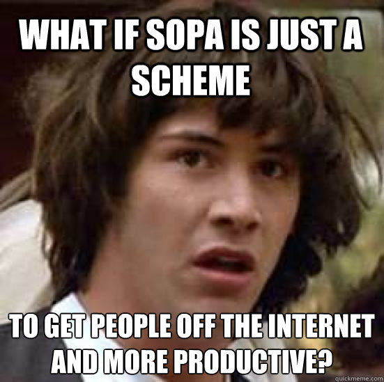 What if SOPA is just a scheme To get people off the internet and more productive?  conspiracy keanu
