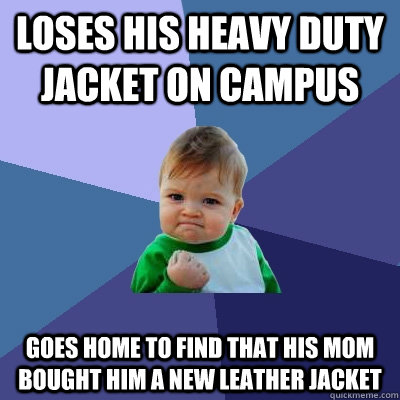 Loses his heavy duty jacket on campus Goes home to find that his mom bought him a new leather jacket - Loses his heavy duty jacket on campus Goes home to find that his mom bought him a new leather jacket  Success Kid