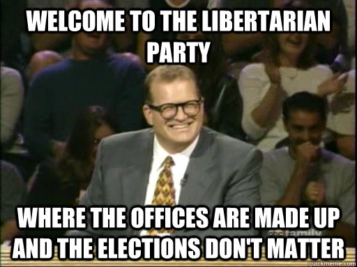 Welcome to the Libertarian Party Where the offices are made up and the elections don't matter - Welcome to the Libertarian Party Where the offices are made up and the elections don't matter  Drew Carey Whose Line