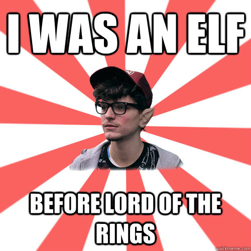 I was an elf before Lord of the rings    Hipster Elf
