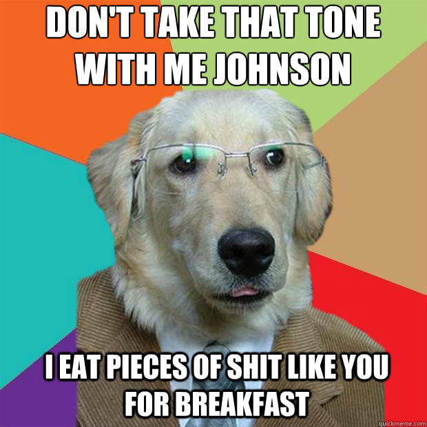 Don't take that tone with me Johnson  I eat pieces of shit like you for breakfast - Don't take that tone with me Johnson  I eat pieces of shit like you for breakfast  Business Dog