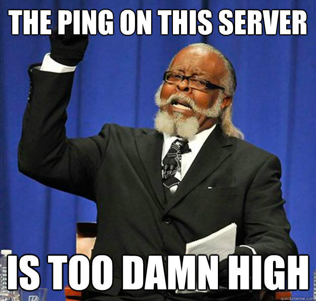 The ping on this server Is too damn high