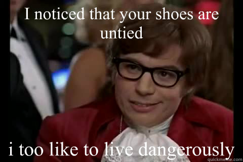 I noticed that your shoes are untied i too like to live dangerously  Dangerously - Austin Powers