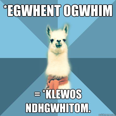 *egwhent ogwhim = *klewos ndhgwhitom. - *egwhent ogwhim = *klewos ndhgwhitom.  Linguist Llama
