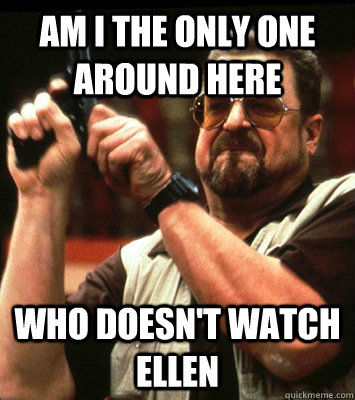AM I THE ONLY ONE AROUND HERE  Who doesn't watch ellen - AM I THE ONLY ONE AROUND HERE  Who doesn't watch ellen  Misc
