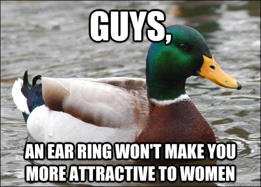 guys, an ear ring won't make you more attractive to women - guys, an ear ring won't make you more attractive to women  Actual Advice Mallard
