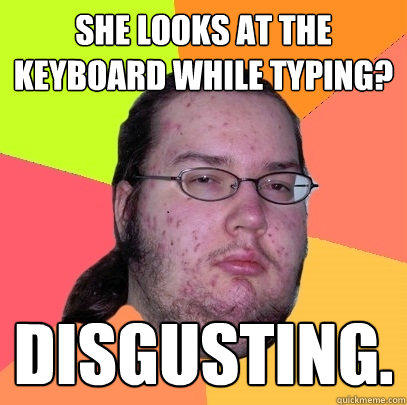 She looks at the keyboard while typing? Disgusting. - She looks at the keyboard while typing? Disgusting.  Butthurt Dweller