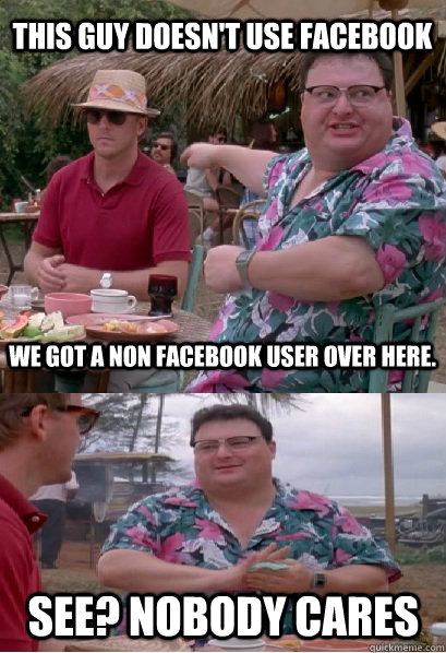 This guy doesn't use Facebook We got a non Facebook user over here.  See? nobody cares - This guy doesn't use Facebook We got a non Facebook user over here.  See? nobody cares  Nobody Cares