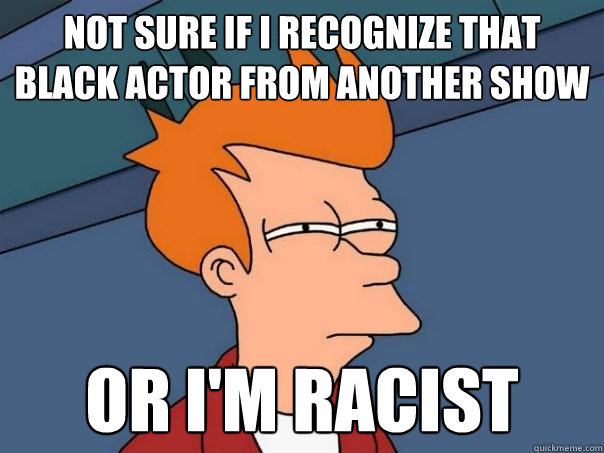 Not sure if I recognize that Black Actor from another show or I'm racist - Not sure if I recognize that Black Actor from another show or I'm racist  Futurama Fry
