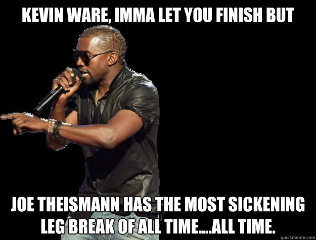Kevin Ware, IMMA LET YOU FINISH BUT Joe Theismann has the most sickening leg break of all time....All time.   - Kevin Ware, IMMA LET YOU FINISH BUT Joe Theismann has the most sickening leg break of all time....All time.    Kanye West Christmas