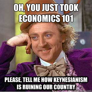 oh, you just took economics 101  Please, tell me how keynesianism is ruining our country  Condescending Wonka