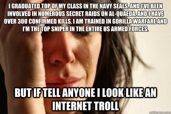 I graduated top of my class in the Navy Seals, and I've been involved in numerous secret raids on Al-Quaeda, and I have over 300 confirmed kills, I am trained in gorilla warfare and I'm the top sniper in the entire US armed forces. But if tell - I graduated top of my class in the Navy Seals, and I've been involved in numerous secret raids on Al-Quaeda, and I have over 300 confirmed kills, I am trained in gorilla warfare and I'm the top sniper in the entire US armed forces. But if tell  First World Problems