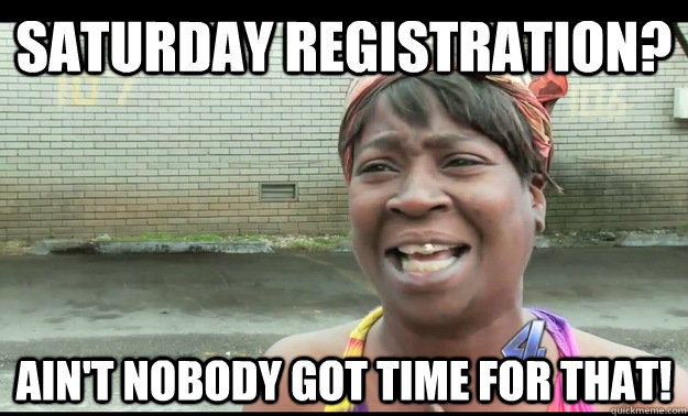SATURDAY REGISTRATION? AIN'T NOBODY GOT TIME FOR THAT!