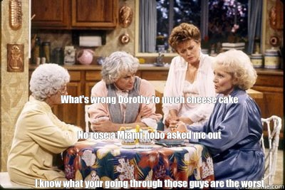 What's wrong Dorothy to much cheese cake          No rose a Miami hobo asked me out    I know what your going through those guys are the worst - What's wrong Dorothy to much cheese cake          No rose a Miami hobo asked me out    I know what your going through those guys are the worst  golden girls