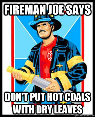 Fireman Joe Says Don't put hot coals with dry leaves