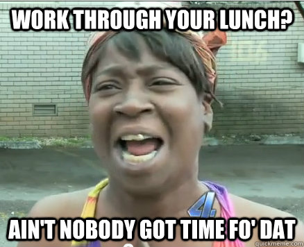 work through your lunch? Ain't Nobody got time fo' dat