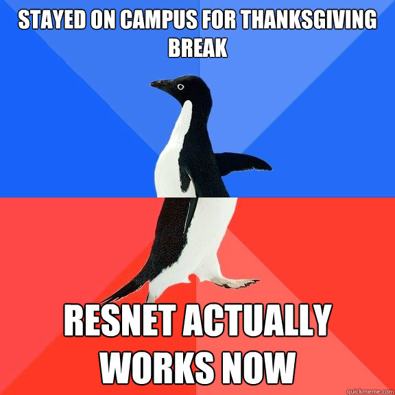 Stayed on campus for Thanksgiving break resnet actually works now - Stayed on campus for Thanksgiving break resnet actually works now  Socially Awkward Awesome Penguin