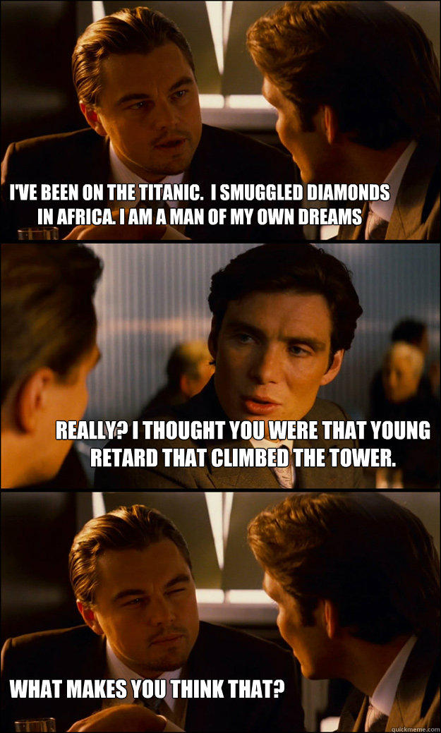 I've been on the Titanic.  I smuggled diamonds in Africa. I am a man of my own dreams Really? I thought you were that young retard that climbed the tower. What makes you think that? - I've been on the Titanic.  I smuggled diamonds in Africa. I am a man of my own dreams Really? I thought you were that young retard that climbed the tower. What makes you think that?  Inception
