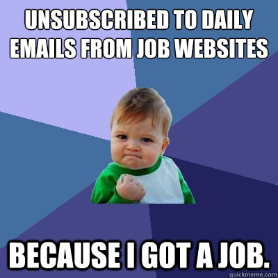 Unsubscribed to daily emails from job websites because I got a job.  - Unsubscribed to daily emails from job websites because I got a job.   Success Kid