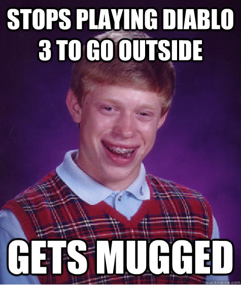 Stops playing Diablo 3 to go outside Gets Mugged - Stops playing Diablo 3 to go outside Gets Mugged  Bad Luck Brian