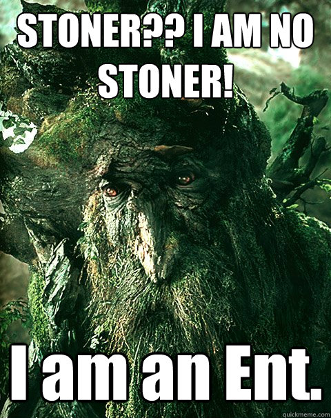 STONER?? I AM NO STONER! I am an Ent.