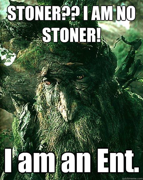 STONER?? I AM NO STONER! I am an Ent. - STONER?? I AM NO STONER! I am an Ent.  Stoner