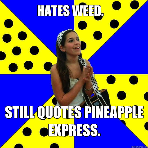 Hates Weed. Still quotes Pineapple Express.  Sheltered Suburban Kid