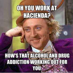 Oh You work at Hacienda? How's that alcohol and drug addiction working out for you.  Willy Wonka Meme