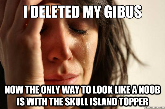 i deleted my gibus now the only way to look like a noob is with the skull island topper - i deleted my gibus now the only way to look like a noob is with the skull island topper  First World Problems