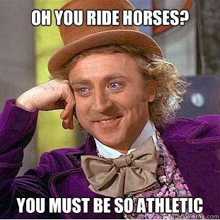 Oh you ride horses? You must be so athletic - Oh you ride horses? You must be so athletic  Willy Wonka Meme