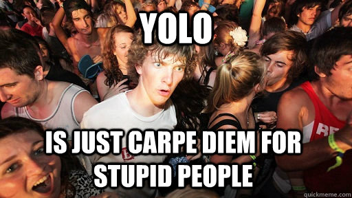 YOLO is just carpe diem for stupid people - YOLO is just carpe diem for stupid people  Sudden Clarity Clarence