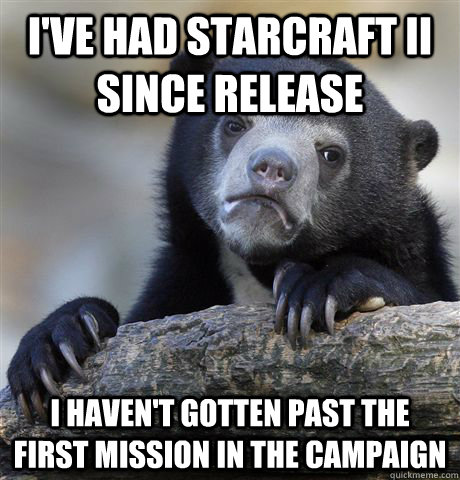 I've had starcraft ii since release I haven't gotten past the first mission in the campaign - I've had starcraft ii since release I haven't gotten past the first mission in the campaign  Confession Bear