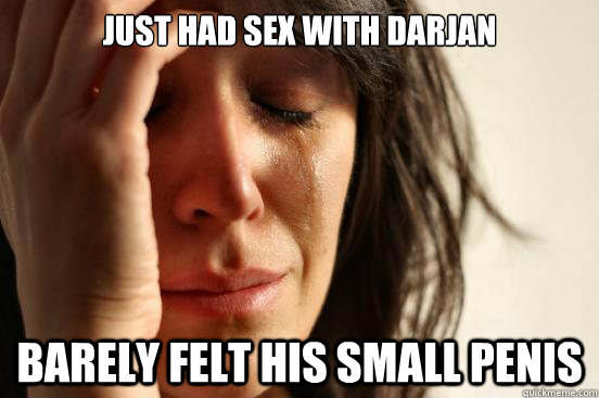 JUST HAD SEX WITH DARJAN BARELY FELT HIS SMALL PENIS