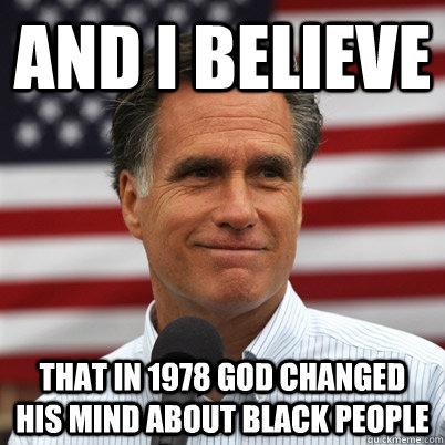 And I believe That in 1978 god changed his mind about black people - And I believe That in 1978 god changed his mind about black people  Mitt