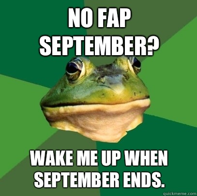 No Fap September? Wake me up when September ends.  - No Fap September? Wake me up when September ends.   Foul Bachelor Frog