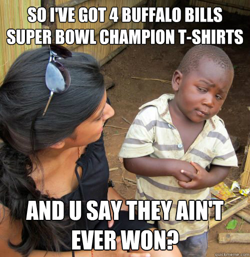 So I've got 4 Buffalo Bills Super Bowl champion T-shirts And u say they ain't EVER won?