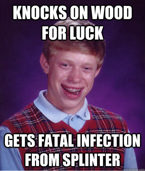 knocks on wood for luck gets fatal infection from splinter - knocks on wood for luck gets fatal infection from splinter  Bad Luck Brian
