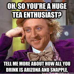 Oh, so you're a huge tea enthusiast? Tell me more about how all you drink is Arizona and Snapple. - Oh, so you're a huge tea enthusiast? Tell me more about how all you drink is Arizona and Snapple.  Condescending Wonka