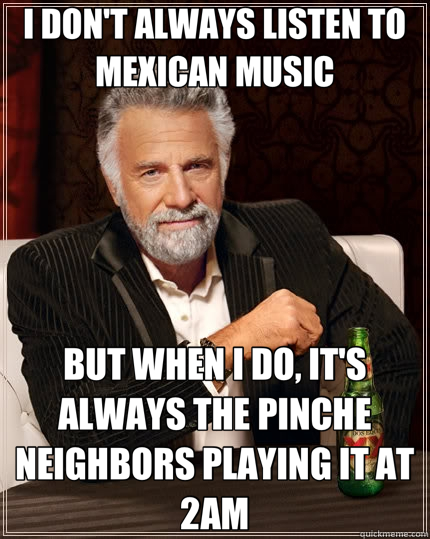 I DON'T ALWAYS LISTEN TO MEXICAN MUSIC BUT WHEN I DO, IT'S ALWAYS THE PINCHE NEIGHBORS PLAYING IT AT 2AM - I DON'T ALWAYS LISTEN TO MEXICAN MUSIC BUT WHEN I DO, IT'S ALWAYS THE PINCHE NEIGHBORS PLAYING IT AT 2AM  The Most Interesting Man In The World