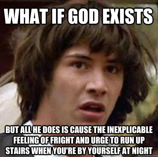 What if god exists but all he does is cause the inexplicable feeling of fright and urge to run up stairs when you're by yourself at night - What if god exists but all he does is cause the inexplicable feeling of fright and urge to run up stairs when you're by yourself at night  conspiracy keanu
