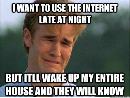 i want to use the internet late at night but itll wake up my entire house and they will know - i want to use the internet late at night but itll wake up my entire house and they will know  1990s Problems