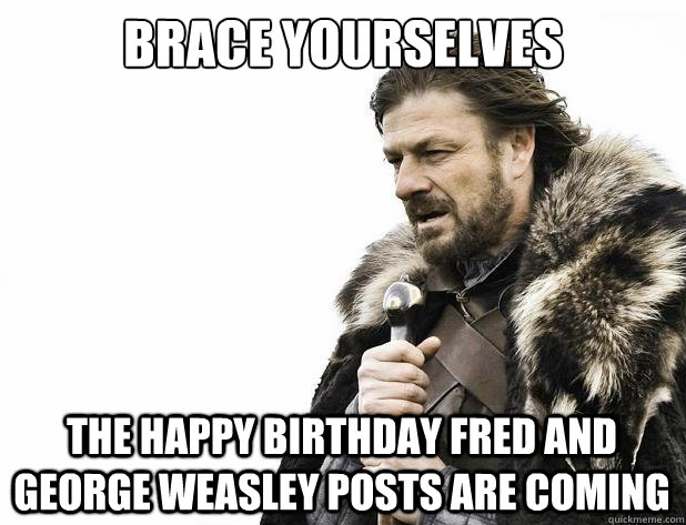 brace yourselves the happy birthday Fred and George Weasley posts are coming  - brace yourselves the happy birthday Fred and George Weasley posts are coming   Misc