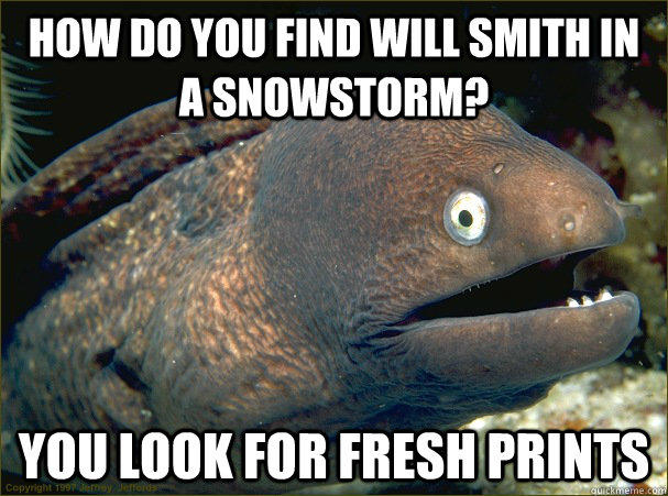 how do you find will smith in a snowstorm? you look for fresh prints  Bad Joke Eel