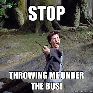 STOP THROWING ME UNDER THE BUS! - STOP THROWING ME UNDER THE BUS!  Pissed off Harry