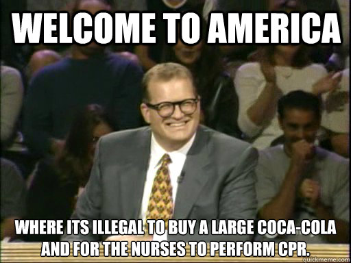 Welcome to America Where its illegal to buy a large coca-cola and for the nurses to perform cpr. - Welcome to America Where its illegal to buy a large coca-cola and for the nurses to perform cpr.  DrewCareyAP