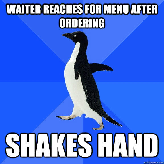 Waiter reaches for menu after ordering Shakes hand - Waiter reaches for menu after ordering Shakes hand  Socially Awkward Penguin