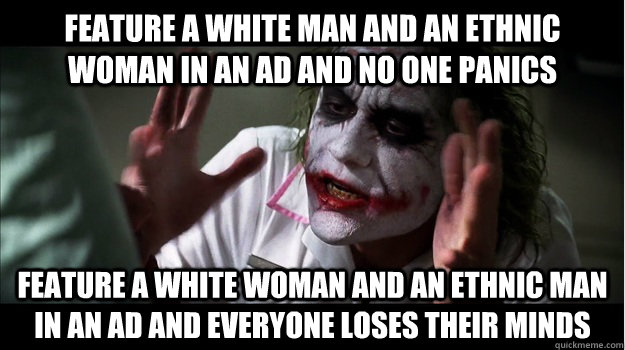 feature a white man and an ethnic woman in an ad and no one panics feature a white woman and an ethnic man in an ad and everyone loses their minds - feature a white man and an ethnic woman in an ad and no one panics feature a white woman and an ethnic man in an ad and everyone loses their minds  Joker Mind Loss