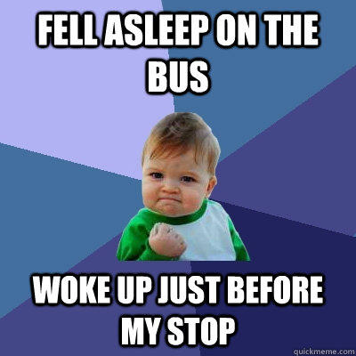 Fell asleep on the bus Woke up just before my stop - Fell asleep on the bus Woke up just before my stop  Success Kid
