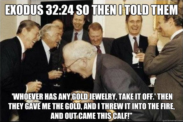 Exodus 32:24 So then I told them  'Whoever has any gold jewelry, take it off.' Then they gave me the gold, and I threw it into the fire, and out came this calf!