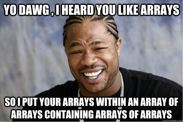 Yo dawg , i heard you like arrays  So i put your arrays within an array of arrays containing arrays of arrays  Shakesspear Yo dawg